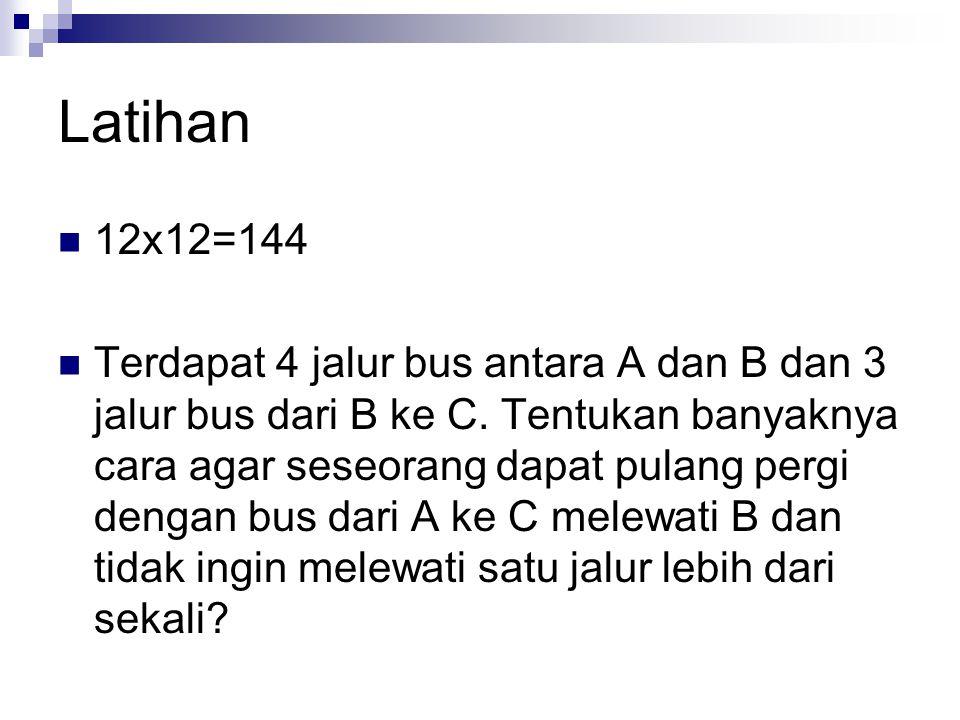 Latihan 12x12=144 Terdapat 4 jalur bus antara A dan B dan 3 jalur bus dari B ke C. Tentukan banyaknya cara agar seseorang dapat pulang pergi dengan bu
