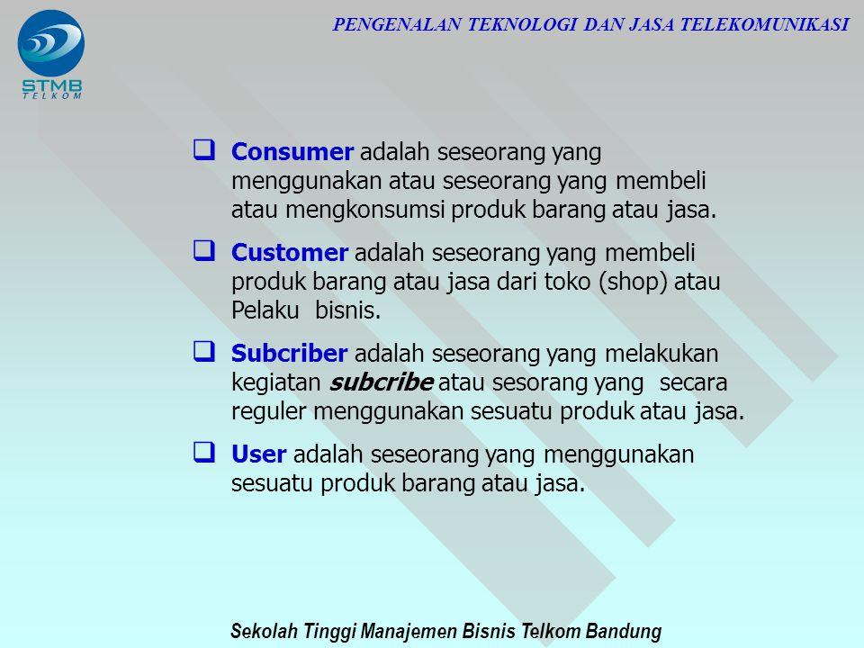 Sekolah Tinggi Manajemen Bisnis Telkom Bandung PENGENALAN TEKNOLOGI DAN JASA TELEKOMUNIKASI  Consumer adalah seseorang yang menggunakan atau seseoran