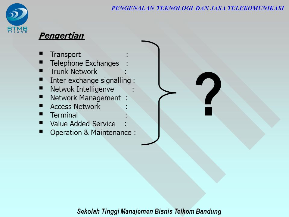 Sekolah Tinggi Manajemen Bisnis Telkom Bandung PENGENALAN TEKNOLOGI DAN JASA TELEKOMUNIKASI Pengertian  Transport :  Telephone Exchanges :  Trunk N