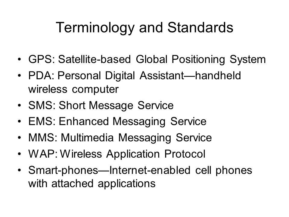 Terminology and Standards GPS: Satellite-based Global Positioning System PDA: Personal Digital Assistant—handheld wireless computer SMS: Short Message