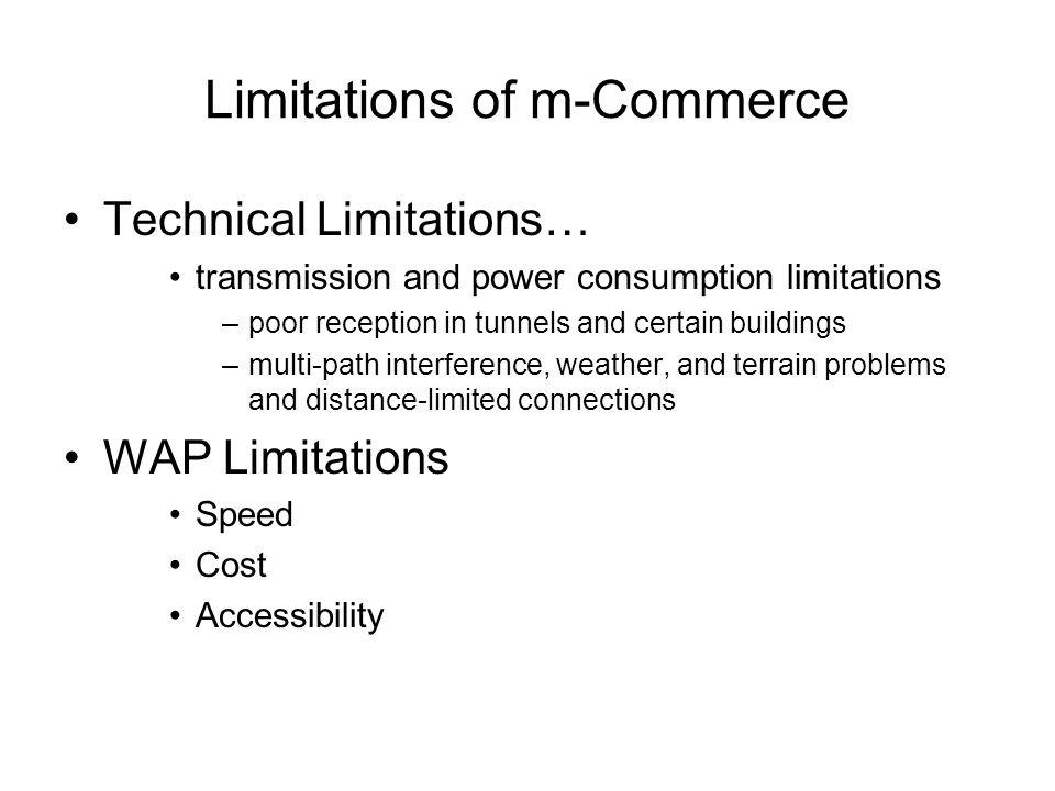 Limitations of m-Commerce Technical Limitations… transmission and power consumption limitations –poor reception in tunnels and certain buildings –mult