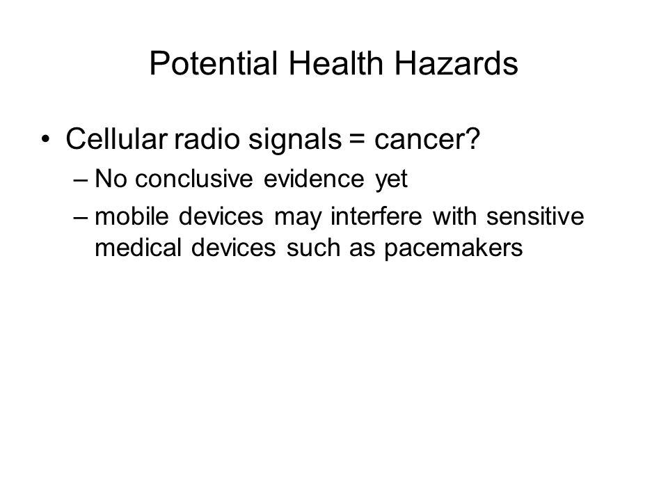 Potential Health Hazards Cellular radio signals = cancer? –No conclusive evidence yet –mobile devices may interfere with sensitive medical devices suc