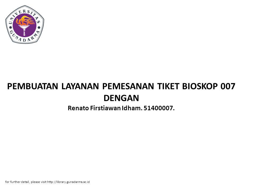 PEMBUATAN LAYANAN PEMESANAN TIKET BIOSKOP 007 DENGAN Renato Firstiawan Idham. 51400007. for further detail, please visit http://library.gunadarma.ac.i