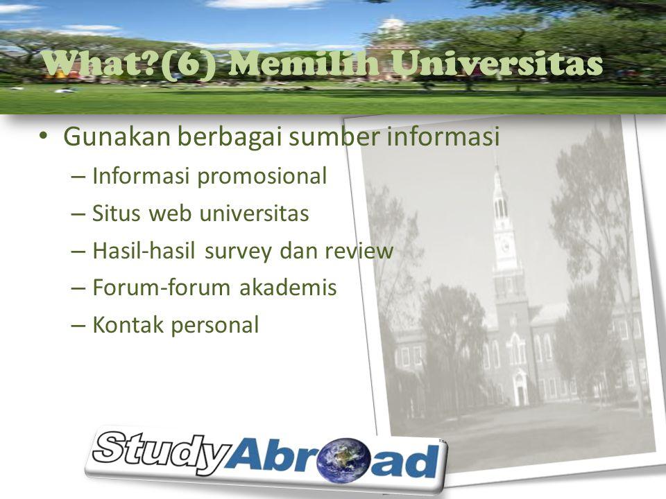 What?(6) Memilih Universitas Gunakan berbagai sumber informasi – Informasi promosional – Situs web universitas – Hasil-hasil survey dan review – Forum-forum akademis – Kontak personal
