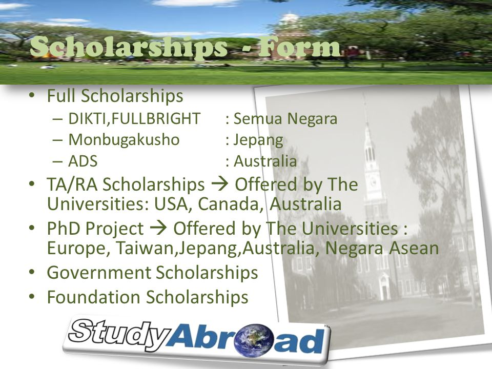 Scholarships - Form Full Scholarships – DIKTI,FULLBRIGHT: Semua Negara – Monbugakusho: Jepang – ADS: Australia TA/RA Scholarships  Offered by The Universities: USA, Canada, Australia PhD Project  Offered by The Universities : Europe, Taiwan,Jepang,Australia, Negara Asean Government Scholarships Foundation Scholarships