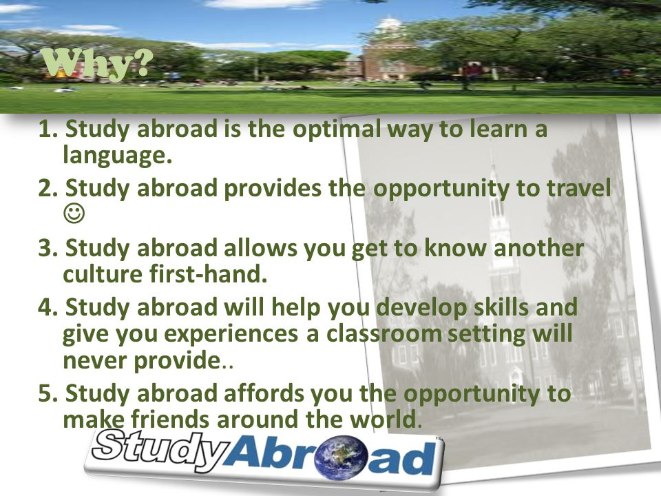 Why? 1. Study abroad is the optimal way to learn a language. 2. Study abroad provides the opportunity to travel 3. Study abroad allows you get to know