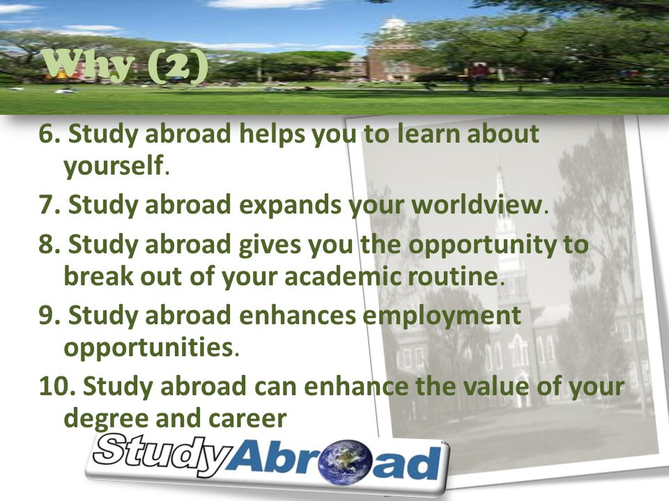 Why (2) 6. Study abroad helps you to learn about yourself. 7. Study abroad expands your worldview. 8. Study abroad gives you the opportunity to break