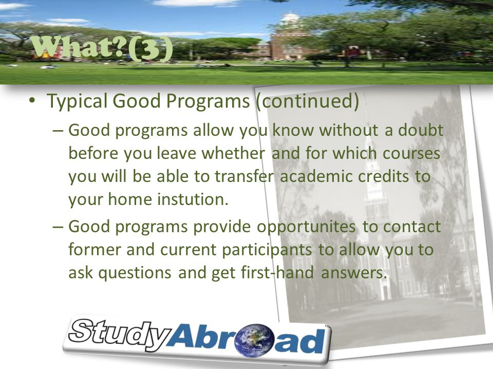 What?(3) Typical Good Programs (continued) – Good programs allow you know without a doubt before you leave whether and for which courses you will be able to transfer academic credits to your home instution.