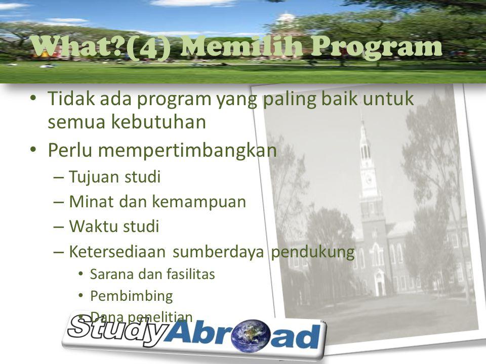 What?(4) Memilih Program Tidak ada program yang paling baik untuk semua kebutuhan Perlu mempertimbangkan – Tujuan studi – Minat dan kemampuan – Waktu