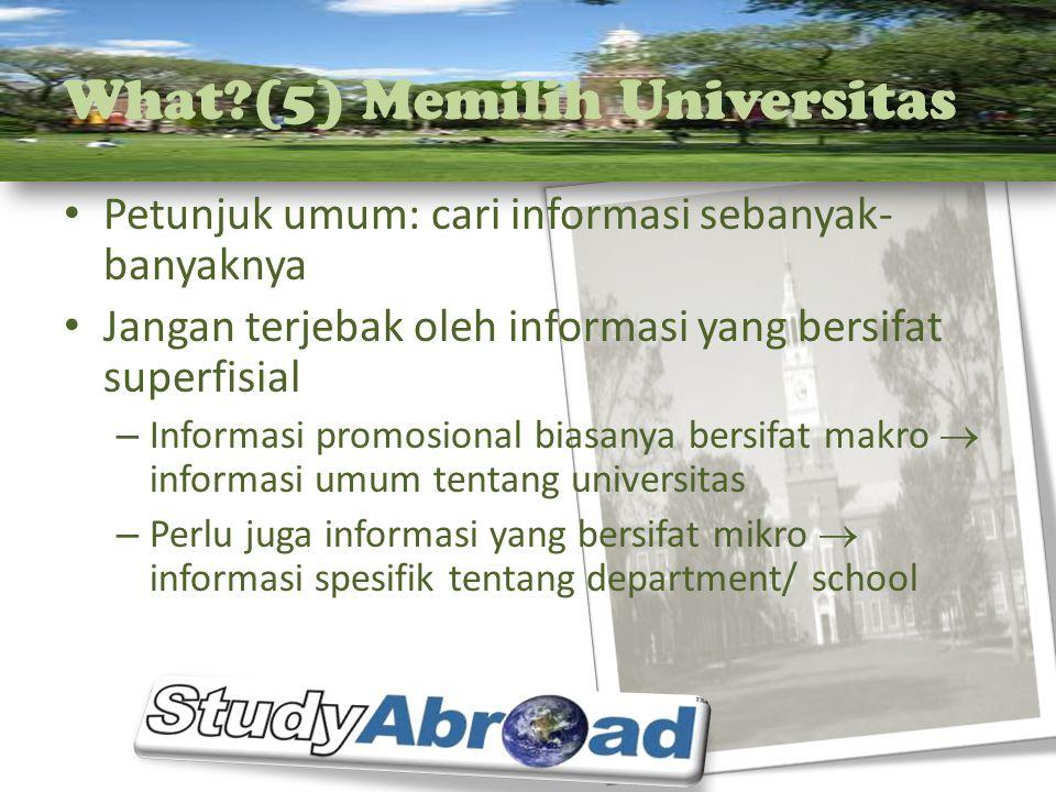 What?(5) Memilih Universitas Petunjuk umum: cari informasi sebanyak- banyaknya Jangan terjebak oleh informasi yang bersifat superfisial – Informasi pr