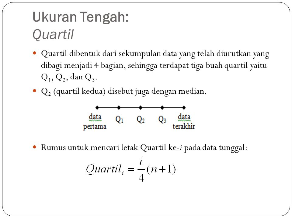 Ukuran Tengah: Quartil Quartil dibentuk dari sekumpulan data yang telah diurutkan yang dibagi menjadi 4 bagian, sehingga terdapat tiga buah quartil yaitu Q 1, Q 2, dan Q 3.