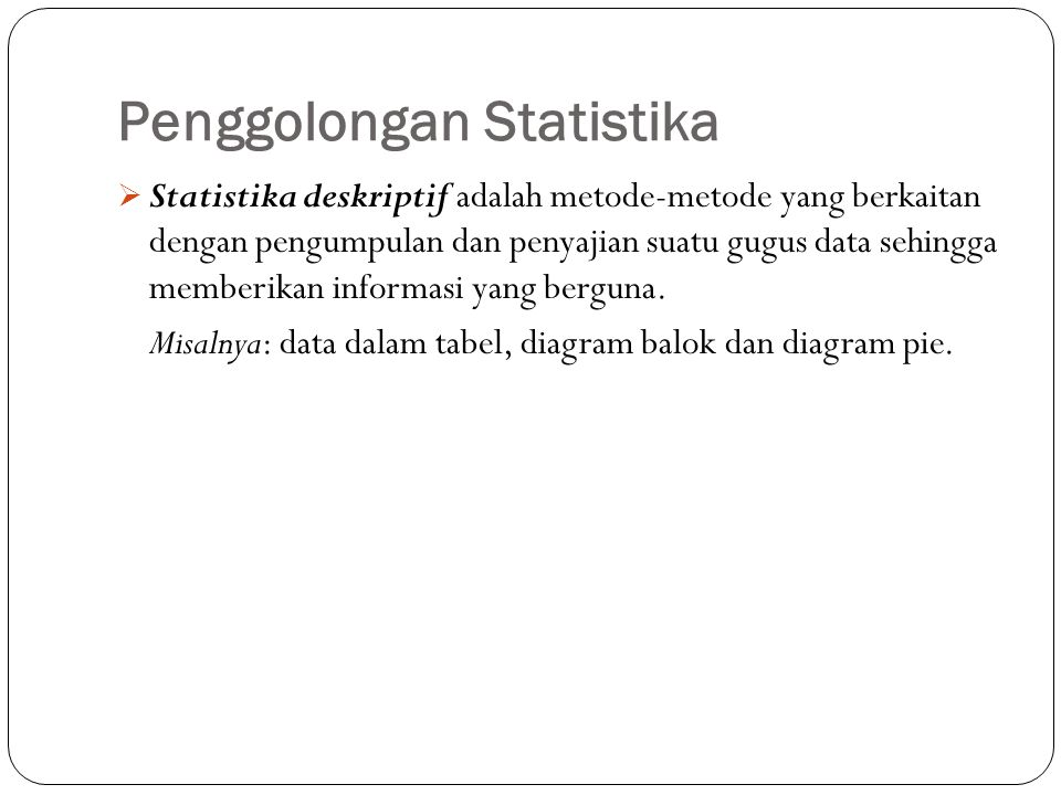 Penggolongan Statistika  Statistika inferensia adalah metode-metode yang mencakup semua metode yang berhubungan dengan analisis sebagian data untuk kemudian sampai pada penarikan kesimpulan mengenai seluruh gugus data induknya.
