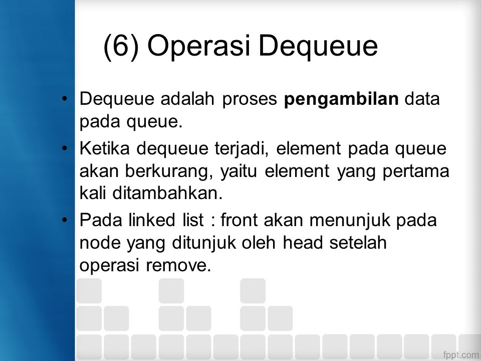 (6) Operasi Dequeue Dequeue adalah proses pengambilan data pada queue. Ketika dequeue terjadi, element pada queue akan berkurang, yaitu element yang p