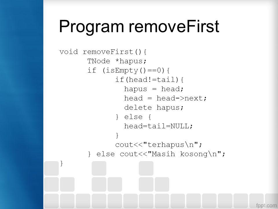 Program removeFirst void removeFirst(){ TNode *hapus; if (isEmpty()==0){ if(head!=tail){ hapus = head; head = head->next; delete hapus; } else { head=