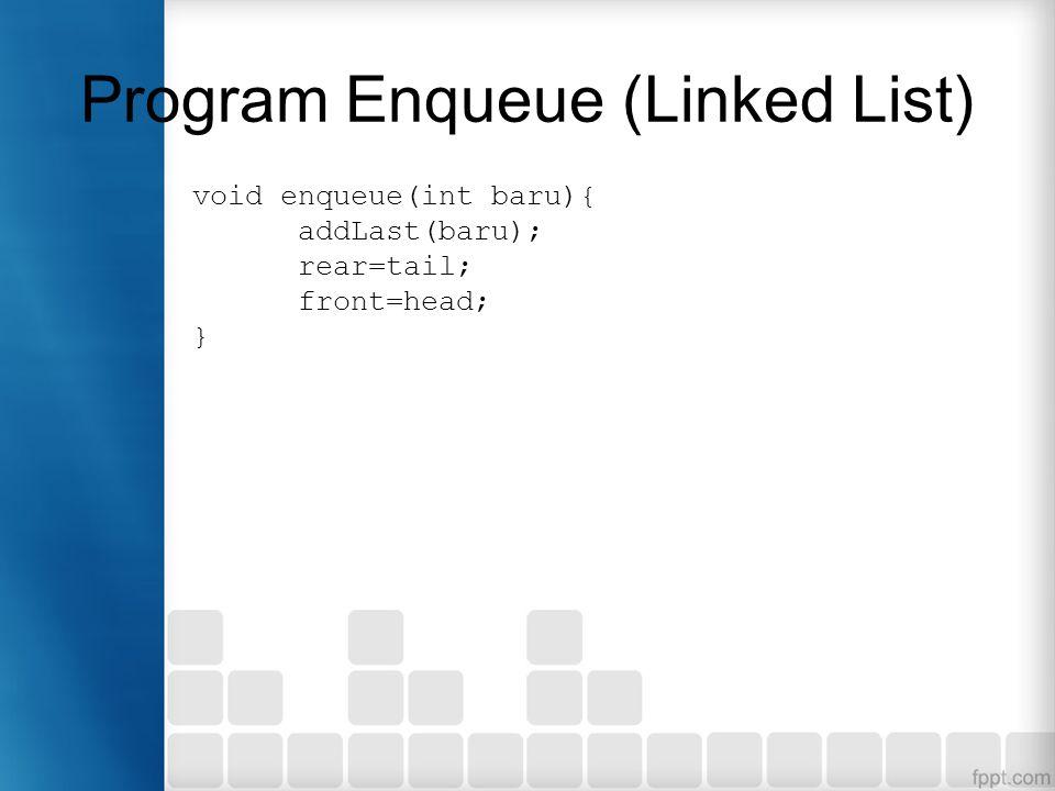 Program Enqueue (Linked List) void enqueue(int baru){ addLast(baru); rear=tail; front=head; }