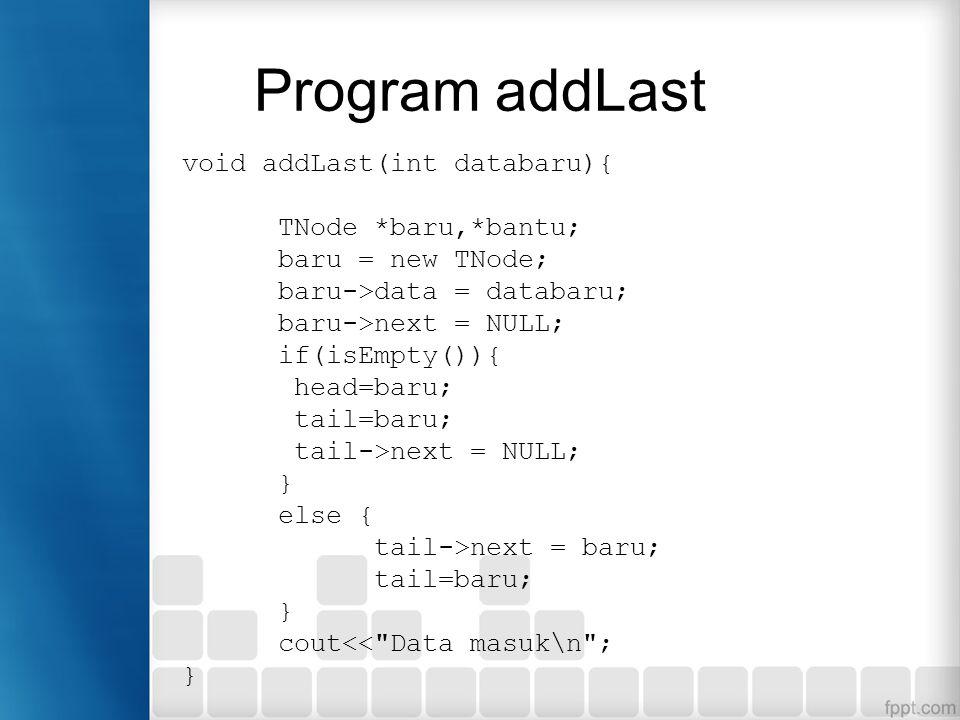 Program addLast void addLast(int databaru){ TNode *baru,*bantu; baru = new TNode; baru->data = databaru; baru->next = NULL; if(isEmpty()){ head=baru;