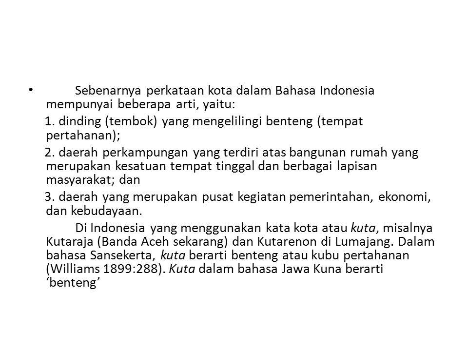 Sebenarnya perkataan kota dalam Bahasa Indonesia mempunyai beberapa arti, yaitu: 1. dinding (tembok) yang mengelilingi benteng (tempat pertahanan); 2.