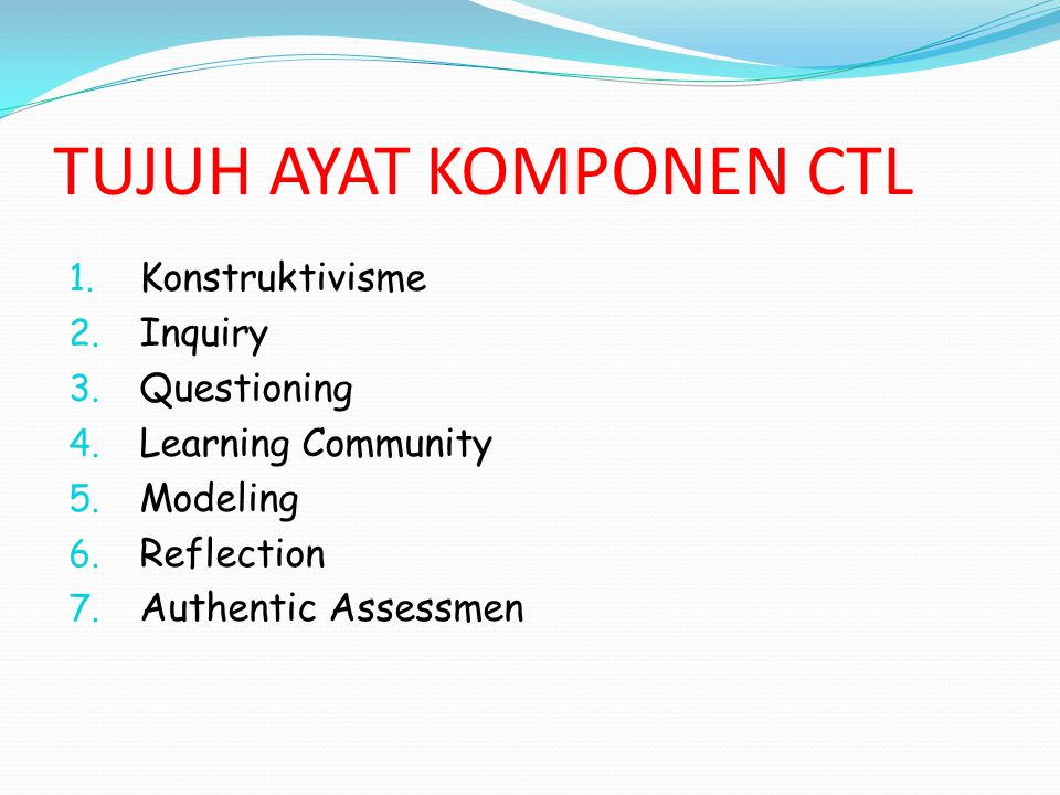 TUJUH AYAT KOMPONEN CTL 1. Konstruktivisme 2. Inquiry 3. Questioning 4. Learning Community 5. Modeling 6. Reflection 7. Authentic Assessmen