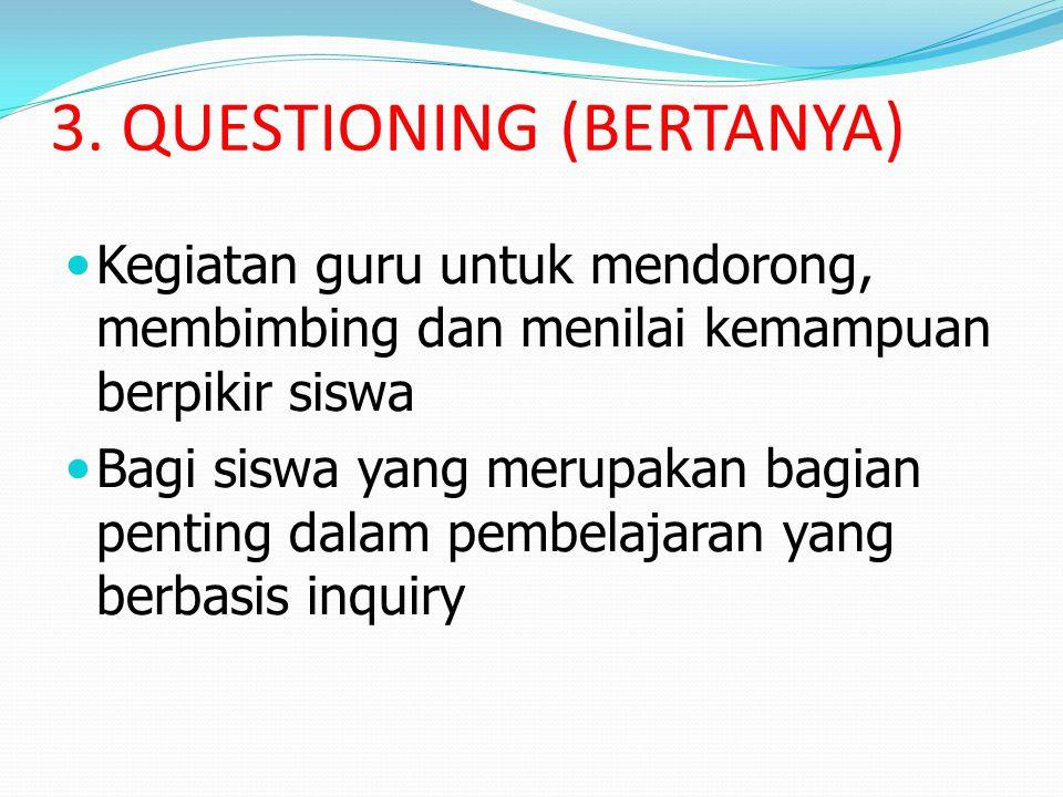 3. QUESTIONING (BERTANYA) Kegiatan guru untuk mendorong, membimbing dan menilai kemampuan berpikir siswa Bagi siswa yang merupakan bagian penting dala