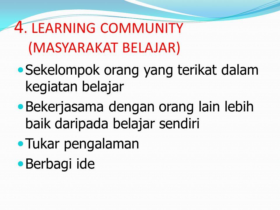 4. LEARNING COMMUNITY (MASYARAKAT BELAJAR) Sekelompok orang yang terikat dalam kegiatan belajar Bekerjasama dengan orang lain lebih baik daripada bela