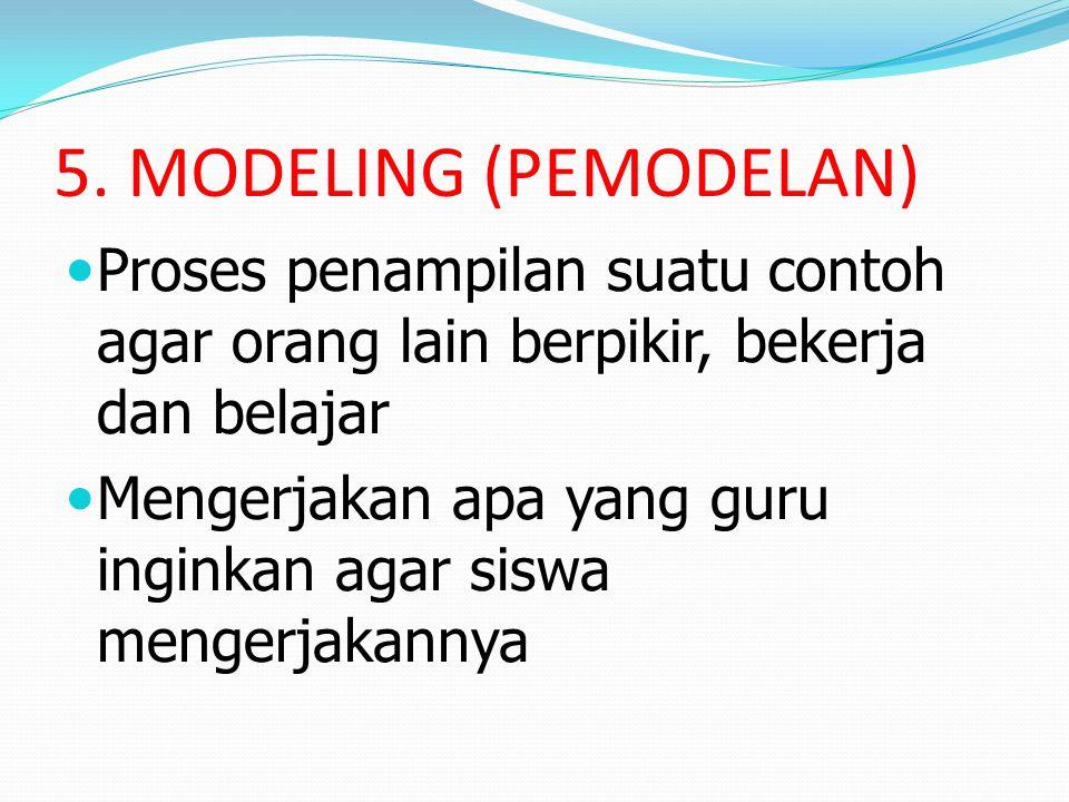 5. MODELING (PEMODELAN) Proses penampilan suatu contoh agar orang lain berpikir, bekerja dan belajar Mengerjakan apa yang guru inginkan agar siswa men