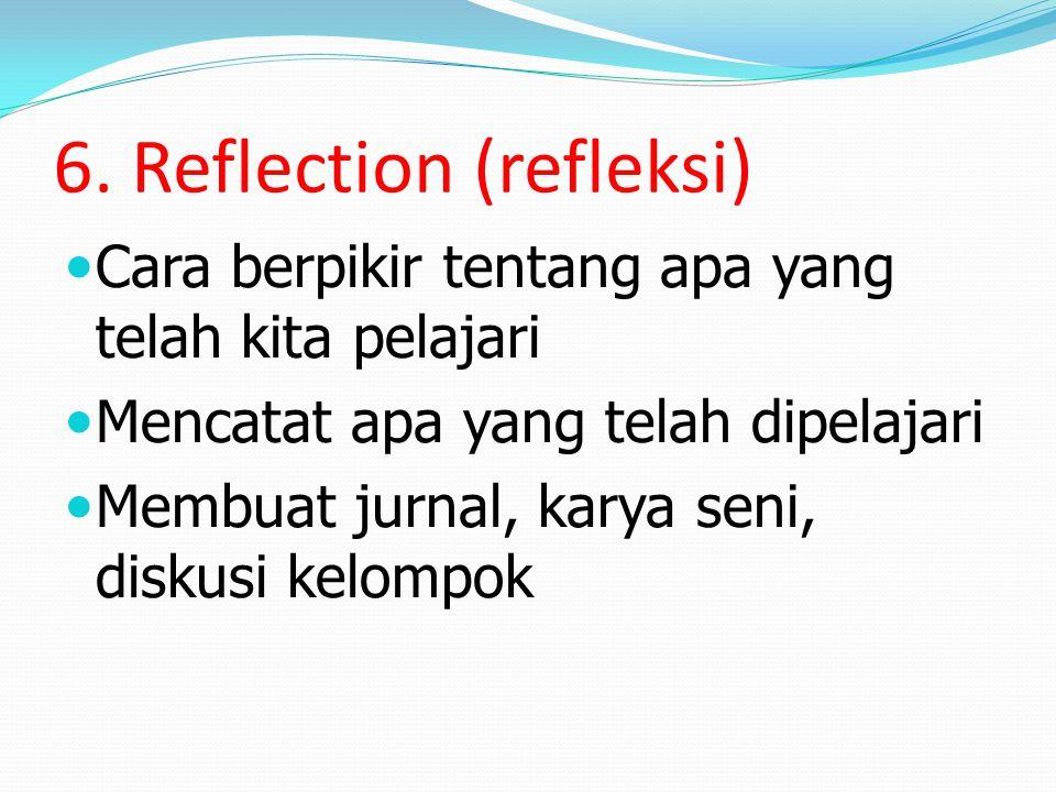 6. Reflection (refleksi) Cara berpikir tentang apa yang telah kita pelajari Mencatat apa yang telah dipelajari Membuat jurnal, karya seni, diskusi kel