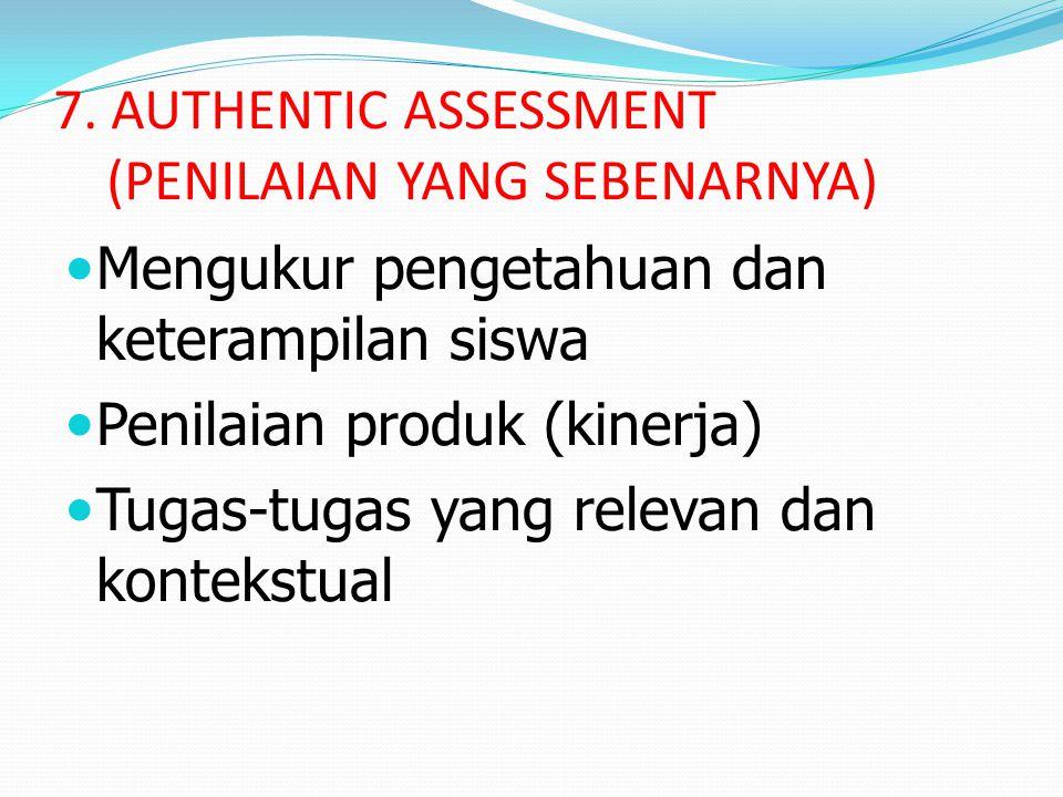 7. AUTHENTIC ASSESSMENT (PENILAIAN YANG SEBENARNYA) Mengukur pengetahuan dan keterampilan siswa Penilaian produk (kinerja) Tugas-tugas yang relevan da