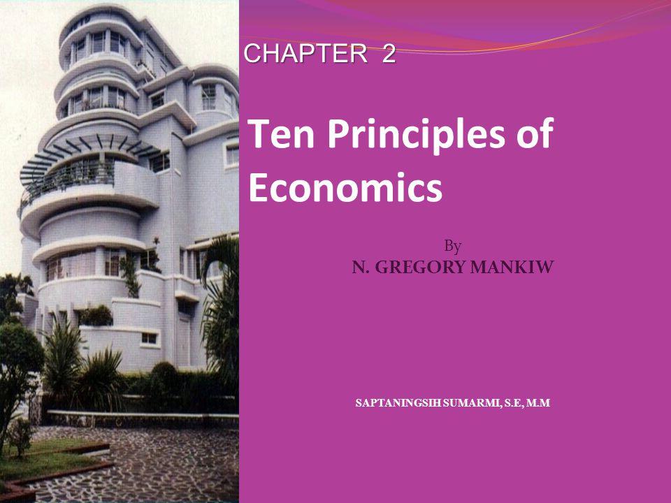 CHAPTER 2 SAPTANINGSIH SUMARMI, S.E, M.M By N. GREGORY MANKIW Ten Principles of Economics