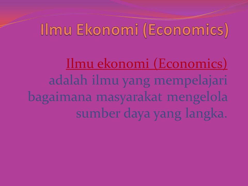 Ilmu ekonomi (Economics) adalah ilmu yang mempelajari bagaimana masyarakat mengelola sumber daya yang langka.