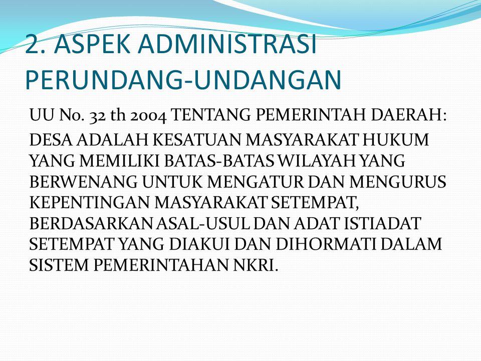 2. ASPEK ADMINISTRASI PERUNDANG-UNDANGAN UU No. 32 th 2004 TENTANG PEMERINTAH DAERAH: DESA ADALAH KESATUAN MASYARAKAT HUKUM YANG MEMILIKI BATAS-BATAS