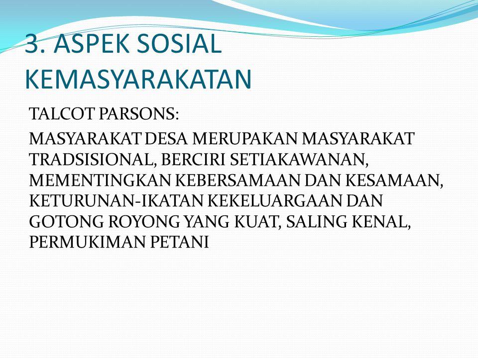 3. ASPEK SOSIAL KEMASYARAKATAN TALCOT PARSONS: MASYARAKAT DESA MERUPAKAN MASYARAKAT TRADSISIONAL, BERCIRI SETIAKAWANAN, MEMENTINGKAN KEBERSAMAAN DAN K