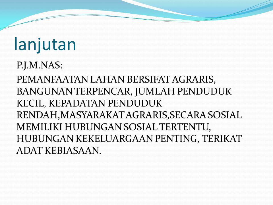 lanjutan P.J.M.NAS: PEMANFAATAN LAHAN BERSIFAT AGRARIS, BANGUNAN TERPENCAR, JUMLAH PENDUDUK KECIL, KEPADATAN PENDUDUK RENDAH,MASYARAKAT AGRARIS,SECARA SOSIAL MEMILIKI HUBUNGAN SOSIAL TERTENTU, HUBUNGAN KEKELUARGAAN PENTING, TERIKAT ADAT KEBIASAAN.