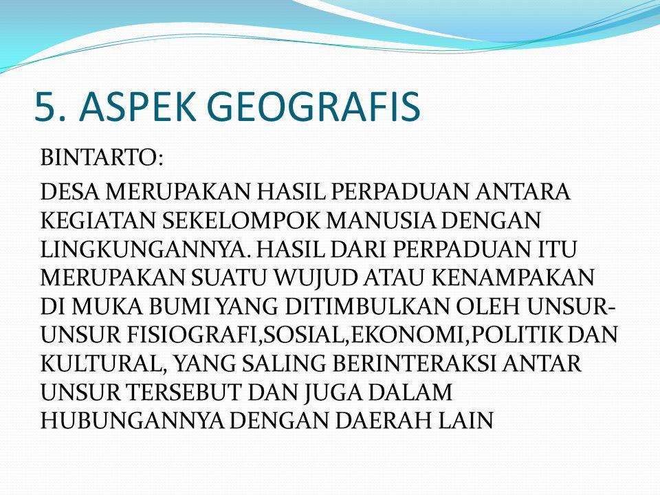 5. ASPEK GEOGRAFIS BINTARTO: DESA MERUPAKAN HASIL PERPADUAN ANTARA KEGIATAN SEKELOMPOK MANUSIA DENGAN LINGKUNGANNYA. HASIL DARI PERPADUAN ITU MERUPAKA