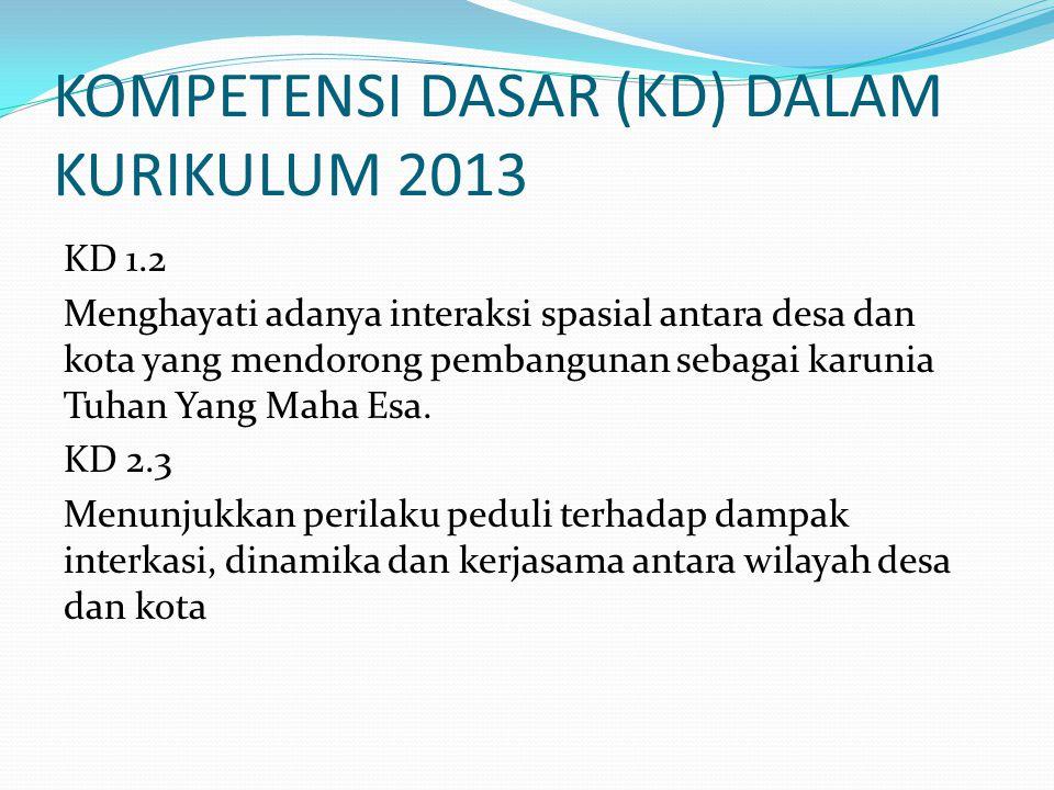 KOMPETENSI DASAR (KD) DALAM KURIKULUM 2013 KD 1.2 Menghayati adanya interaksi spasial antara desa dan kota yang mendorong pembangunan sebagai karunia Tuhan Yang Maha Esa.