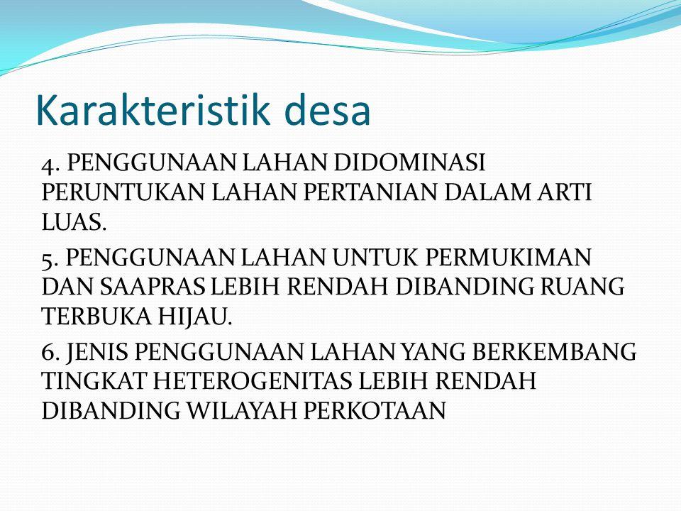 Karakteristik desa 4. PENGGUNAAN LAHAN DIDOMINASI PERUNTUKAN LAHAN PERTANIAN DALAM ARTI LUAS. 5. PENGGUNAAN LAHAN UNTUK PERMUKIMAN DAN SAAPRAS LEBIH R
