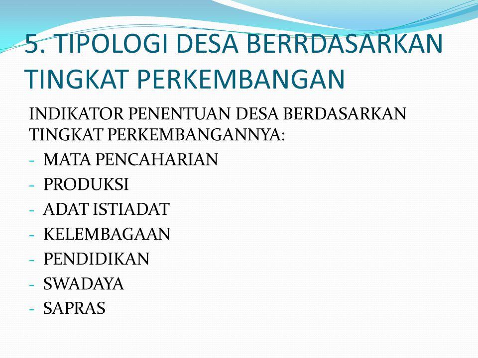 5. TIPOLOGI DESA BERRDASARKAN TINGKAT PERKEMBANGAN INDIKATOR PENENTUAN DESA BERDASARKAN TINGKAT PERKEMBANGANNYA: - MATA PENCAHARIAN - PRODUKSI - ADAT