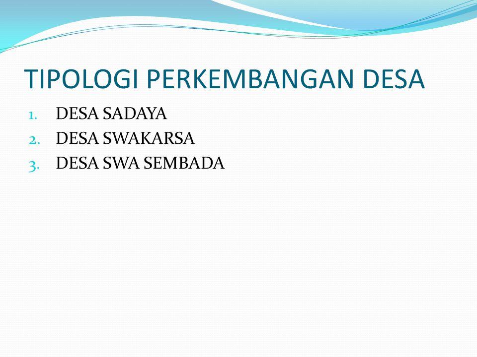 TIPOLOGI PERKEMBANGAN DESA 1. DESA SADAYA 2. DESA SWAKARSA 3. DESA SWA SEMBADA