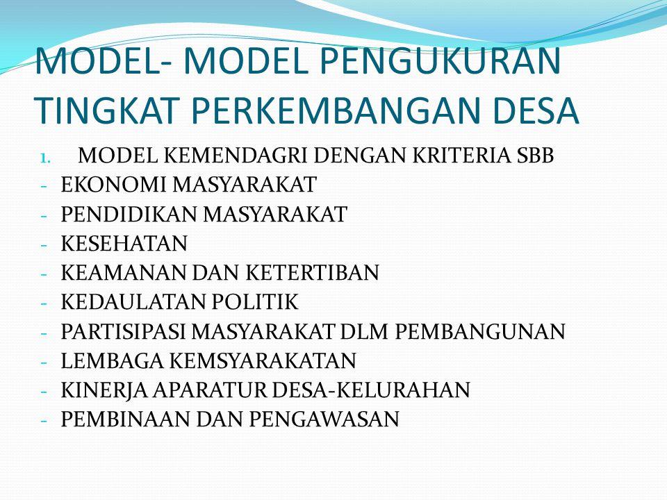 MODEL- MODEL PENGUKURAN TINGKAT PERKEMBANGAN DESA 1. MODEL KEMENDAGRI DENGAN KRITERIA SBB - EKONOMI MASYARAKAT - PENDIDIKAN MASYARAKAT - KESEHATAN - K