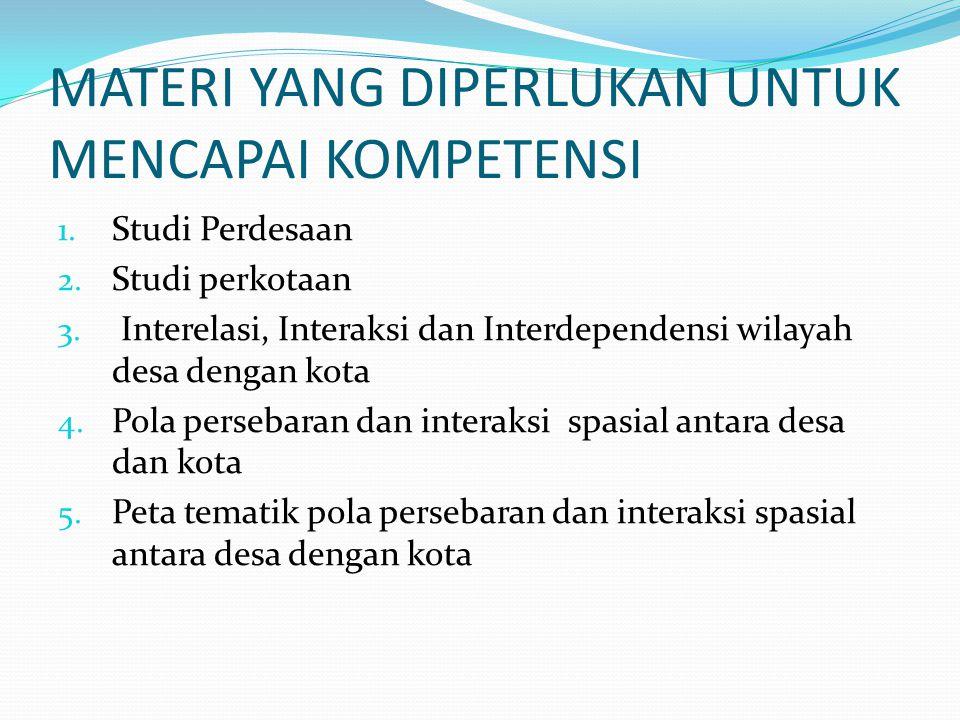 MATERI YANG DIPERLUKAN UNTUK MENCAPAI KOMPETENSI 1. Studi Perdesaan 2. Studi perkotaan 3. Interelasi, Interaksi dan Interdependensi wilayah desa denga
