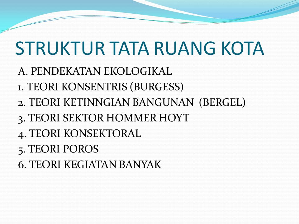 STRUKTUR TATA RUANG KOTA A. PENDEKATAN EKOLOGIKAL 1. TEORI KONSENTRIS (BURGESS) 2. TEORI KETINNGIAN BANGUNAN (BERGEL) 3. TEORI SEKTOR HOMMER HOYT 4. T