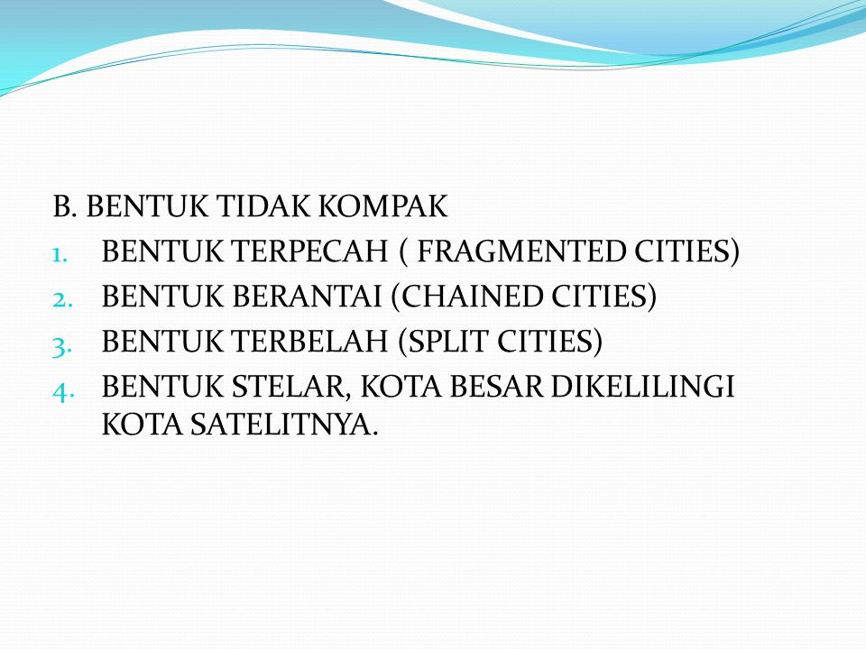 B. BENTUK TIDAK KOMPAK 1. BENTUK TERPECAH ( FRAGMENTED CITIES) 2. BENTUK BERANTAI (CHAINED CITIES) 3. BENTUK TERBELAH (SPLIT CITIES) 4. BENTUK STELAR,
