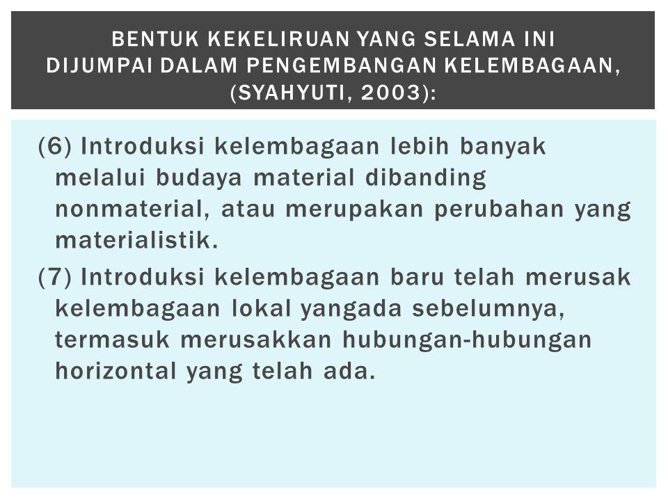 (6) Introduksi kelembagaan lebih banyak melalui budaya material dibanding nonmaterial, atau merupakan perubahan yang materialistik. (7) Introduksi kel