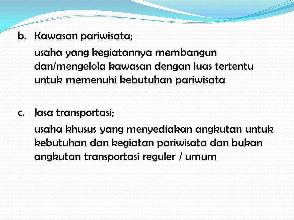 b.Kawasan pariwisata; usaha yang kegiatannya membangun dan/mengelola kawasan dengan luas tertentu untuk memenuhi kebutuhan pariwisata c.Jasa transportasi; usaha khusus yang menyediakan angkutan untuk kebutuhan dan kegiatan pariwisata dan bukan angkutan transportasi reguler / umum