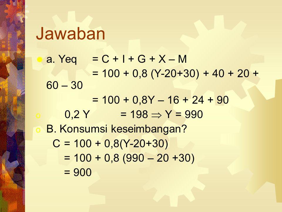 Misal  C = 100 + 0,8Yd  I = 40 G = 20 Tr = 30 Tx = 20  X = 60 M = 30  a. Yeq? b. Ceq?