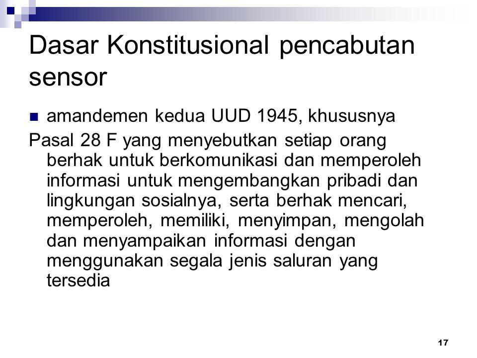 17 Dasar Konstitusional pencabutan sensor amandemen kedua UUD 1945, khususnya Pasal 28 F yang menyebutkan setiap orang berhak untuk berkomunikasi dan