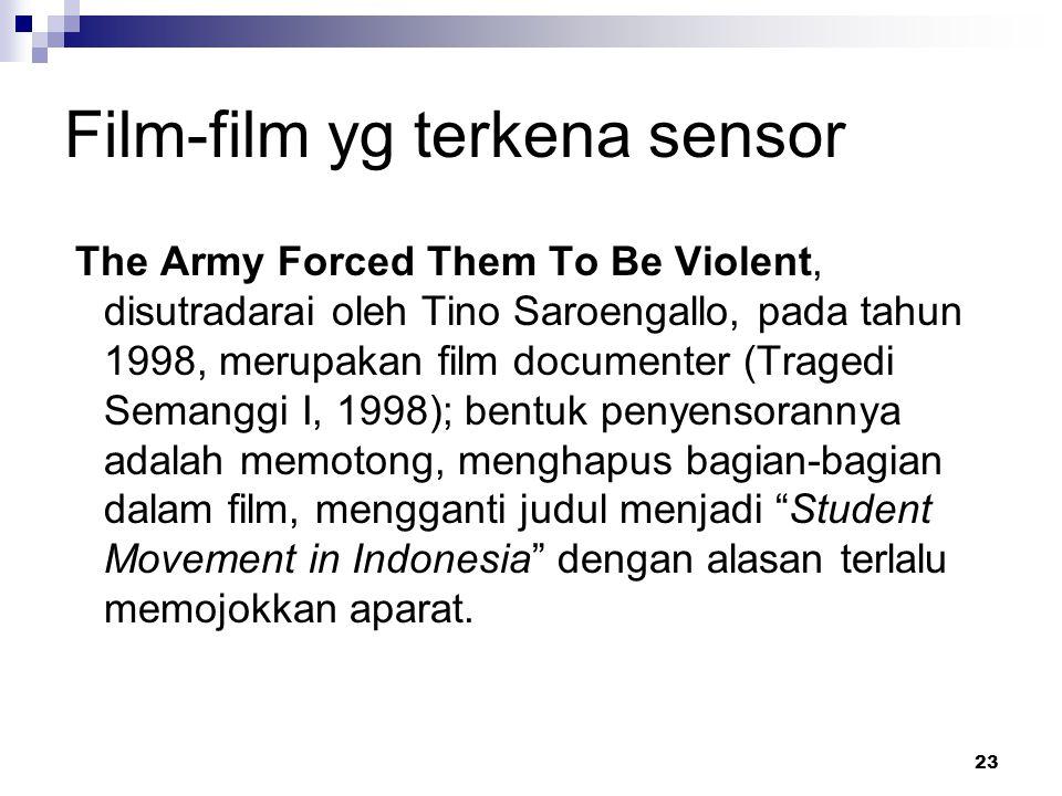 23 Film-film yg terkena sensor The Army Forced Them To Be Violent, disutradarai oleh Tino Saroengallo, pada tahun 1998, merupakan film documenter (Tragedi Semanggi I, 1998); bentuk penyensorannya adalah memotong, menghapus bagian-bagian dalam film, mengganti judul menjadi Student Movement in Indonesia dengan alasan terlalu memojokkan aparat.