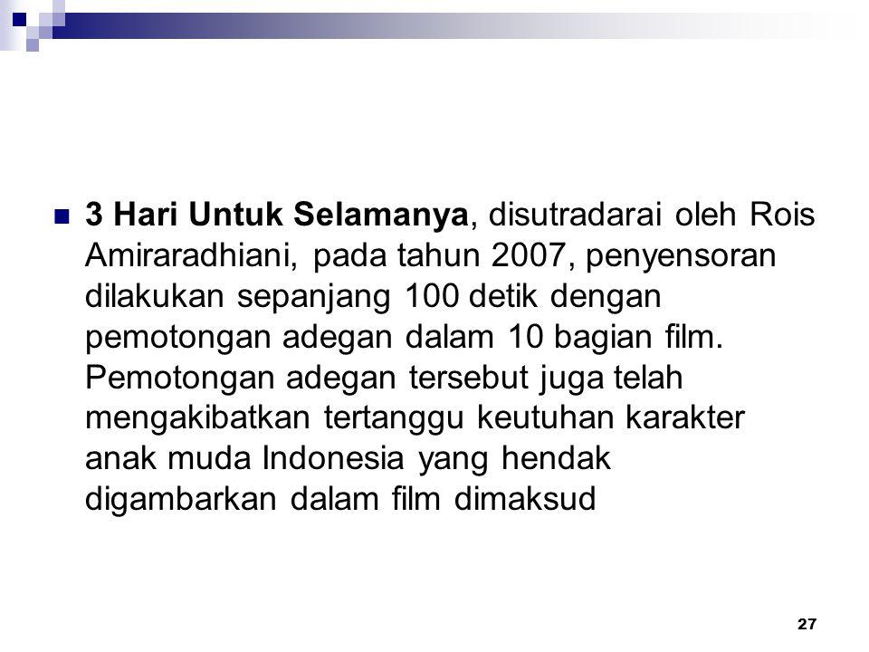 27 3 Hari Untuk Selamanya, disutradarai oleh Rois Amiraradhiani, pada tahun 2007, penyensoran dilakukan sepanjang 100 detik dengan pemotongan adegan d