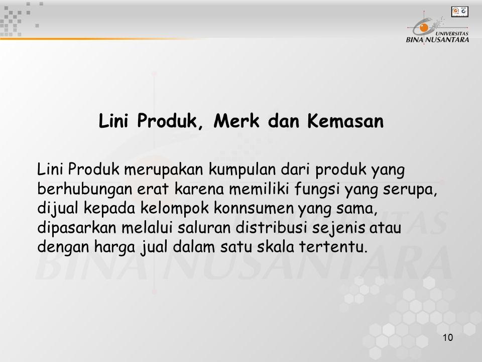 10 Lini Produk, Merk dan Kemasan Lini Produk merupakan kumpulan dari produk yang berhubungan erat karena memiliki fungsi yang serupa, dijual kepada kelompok konnsumen yang sama, dipasarkan melalui saluran distribusi sejenis atau dengan harga jual dalam satu skala tertentu.