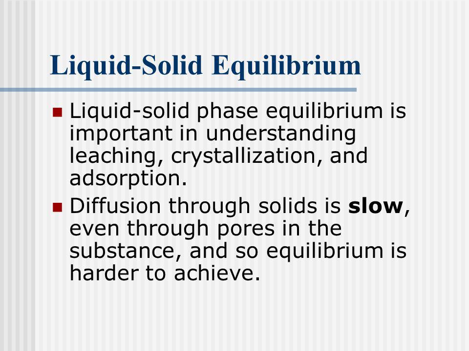 Liquid-Solid Equilibrium Separation of a solid phase from a liquid phase is done by sedimentation, filtration, or centrifugation.