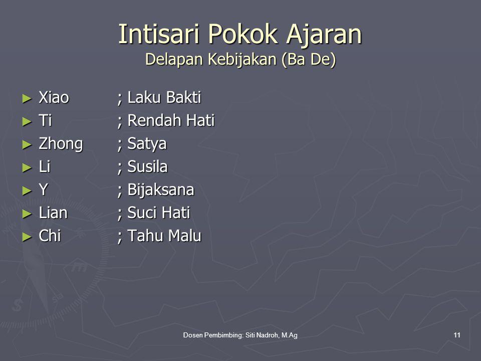 Dosen Pembimbing: Siti Nadroh, M.Ag11 Intisari Pokok Ajaran Delapan Kebijakan (Ba De) ► Xiao; Laku Bakti ► Ti; Rendah Hati ► Zhong; Satya ► Li; Susila